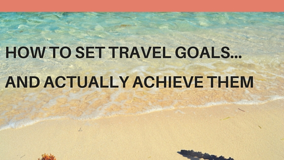 How to set travel goals and actually achieve them